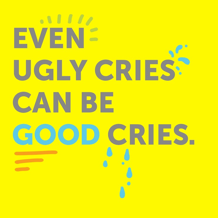 Even ugly cries can be good cries.