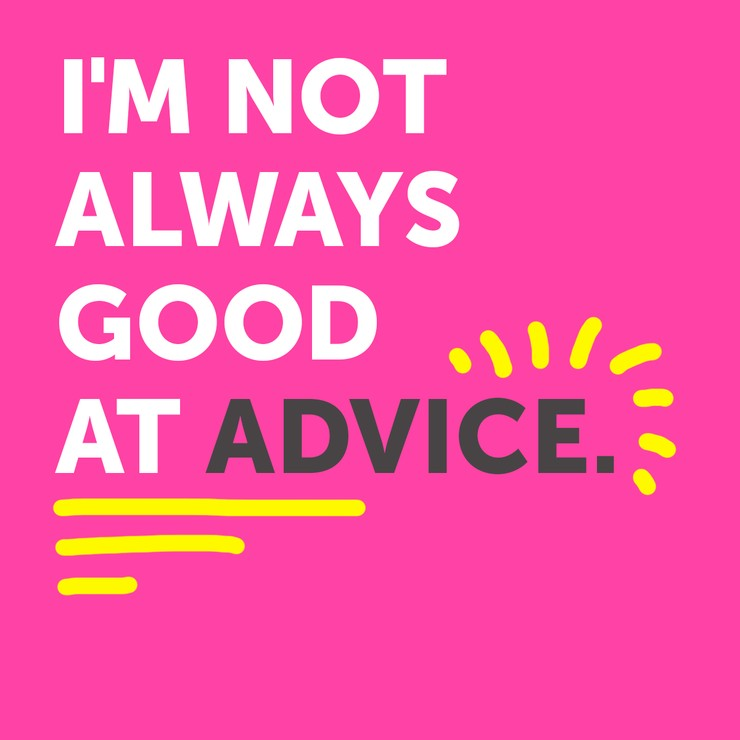 I'm not always good at advice...