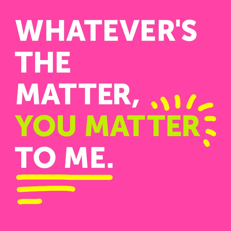 Whatever's the matter, you matter to me.