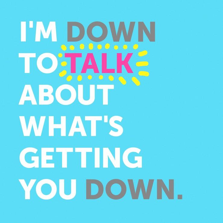 I'M DOWN TO TALK..